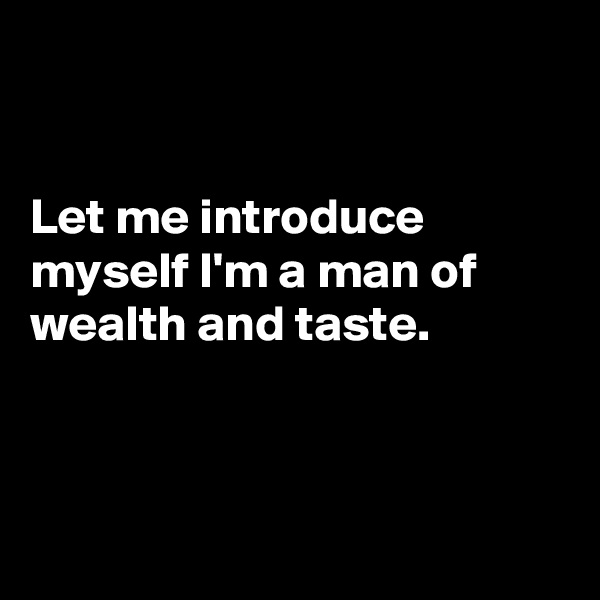 Let me introduce myself I'm a man of wealth and taste.
