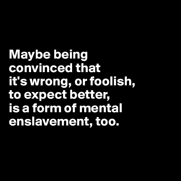 Maybe being  convinced that  it's wrong, or foolish,  to expect better,  is a form of mental enslavement, too.