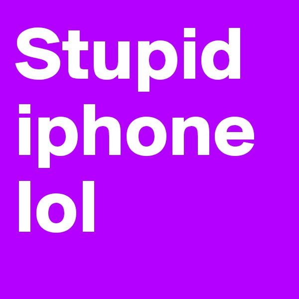 Stupid iphone lol