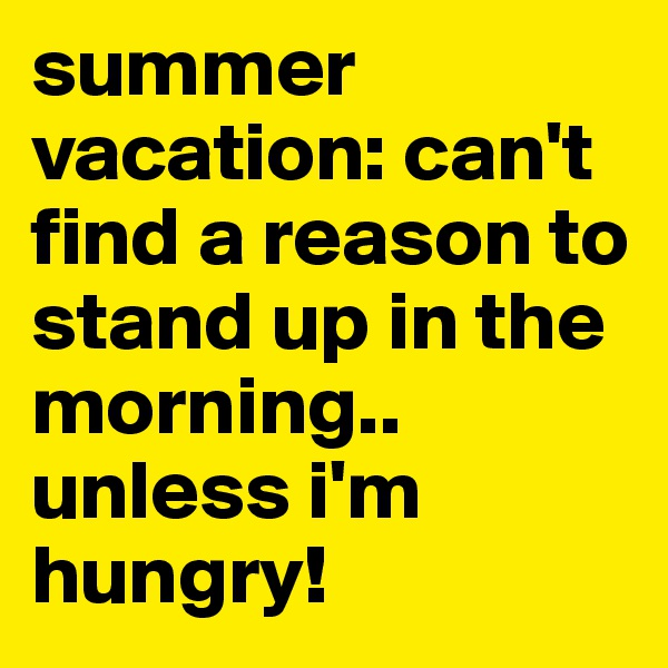 summer vacation: can't find a reason to stand up in the morning.. unless i'm hungry!