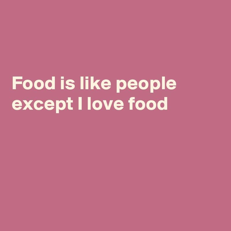Food is like people except I love food
