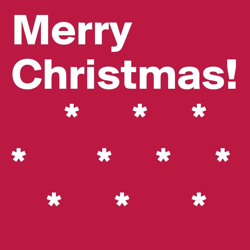Merry Christmas!         *      *     * *        *     *     *     *      *       *
