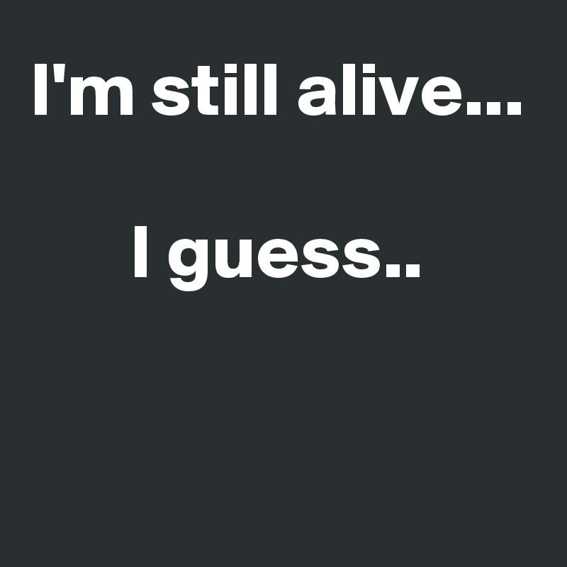 I'm still alive...  I guess..
