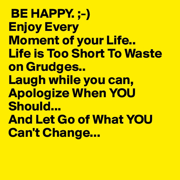 BE HAPPY. ;-) Enjoy Every Moment of your Life.. Life is Too Short To Waste on Grudges.. Laugh while you can, Apologize When YOU  Should... And Let Go of What YOU Can't Change...
