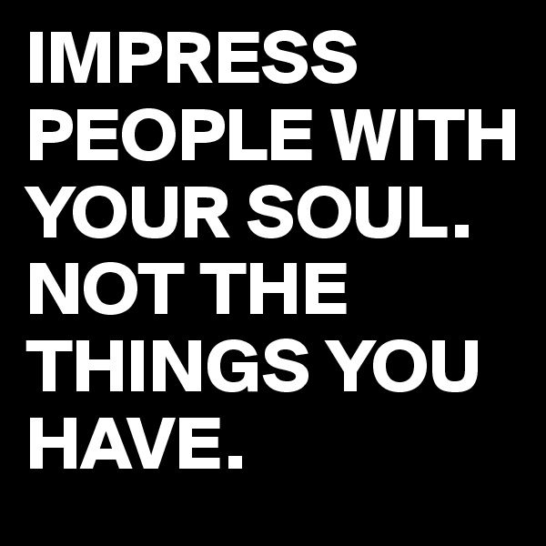 IMPRESS PEOPLE WITH YOUR SOUL. NOT THE THINGS YOU HAVE.