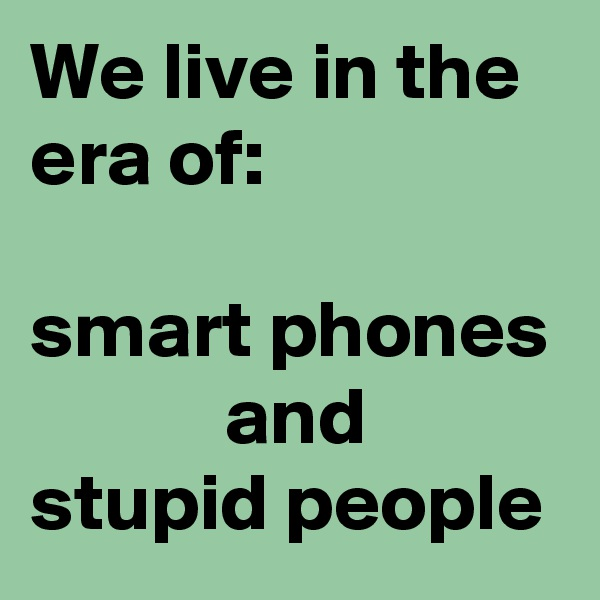 We live in the era of:  smart phones             and  stupid people
