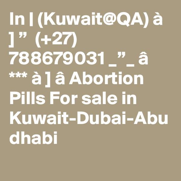"In | (Kuwait@QA) à ] ""  (+27) 788679031 _""_ â *** à ] â Abortion Pills For sale in Kuwait-Dubai-Abu dhabi"