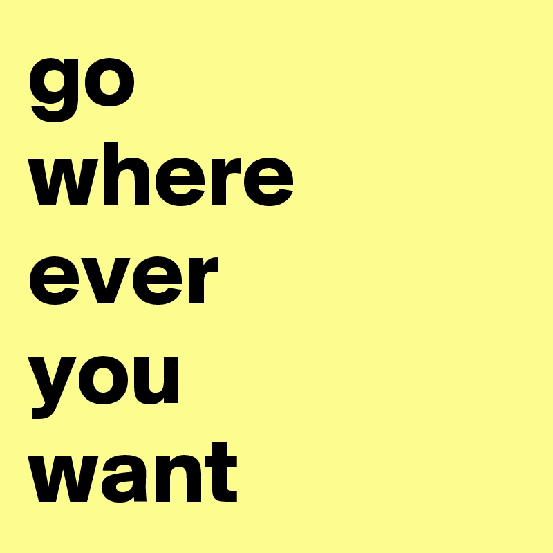 go where ever you want