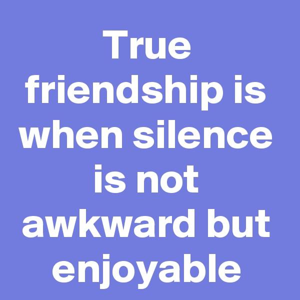 True friendship is when silence is not awkward but enjoyable