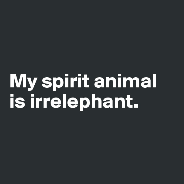 My spirit animal is irrelephant.