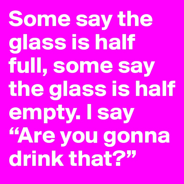 """Some say the glass is half full, some say the glass is half empty. I say """"Are you gonna drink that?"""""""