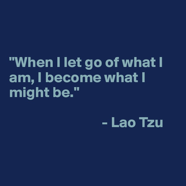 """""""When I let go of what I am, I become what I might be.""""                                 - Lao Tzu"""