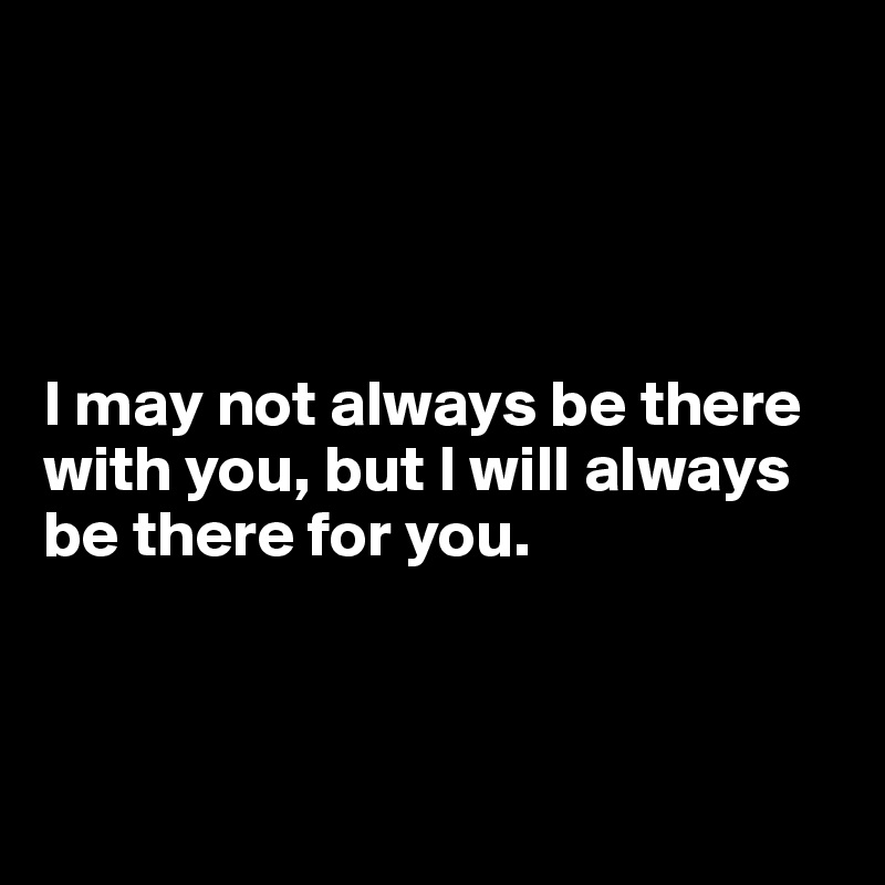 Quotes About Love Relationships: I May Not Always Be There With You, But I Will Always Be