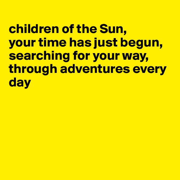 children of the Sun,  your time has just begun,  searching for your way, through adventures every day