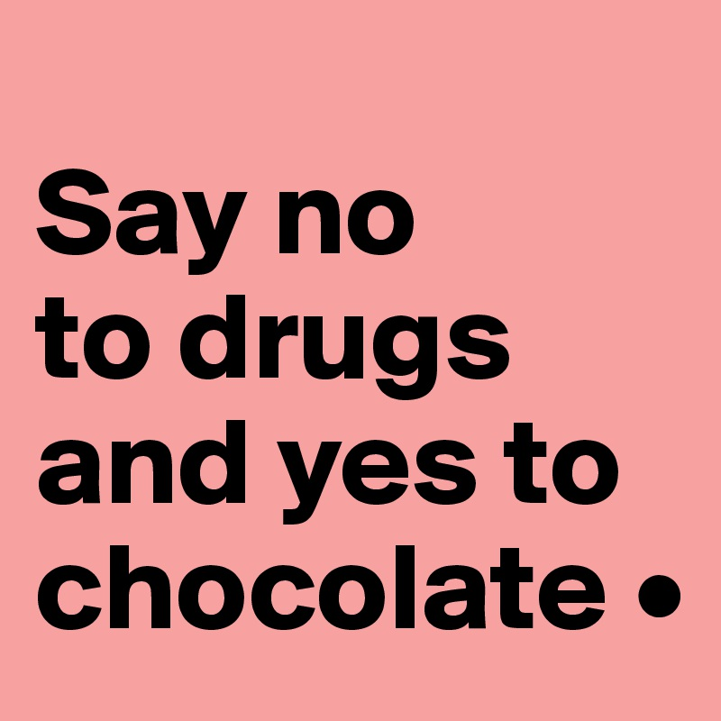 Say no to drugs and yes to chocolate •