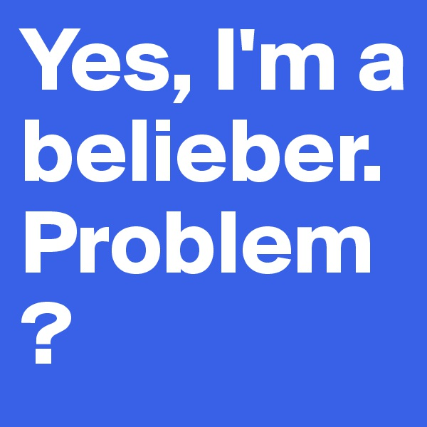 Yes, I'm a belieber. Problem?