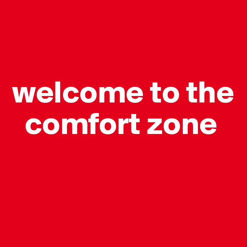 welcome to the      comfort zone