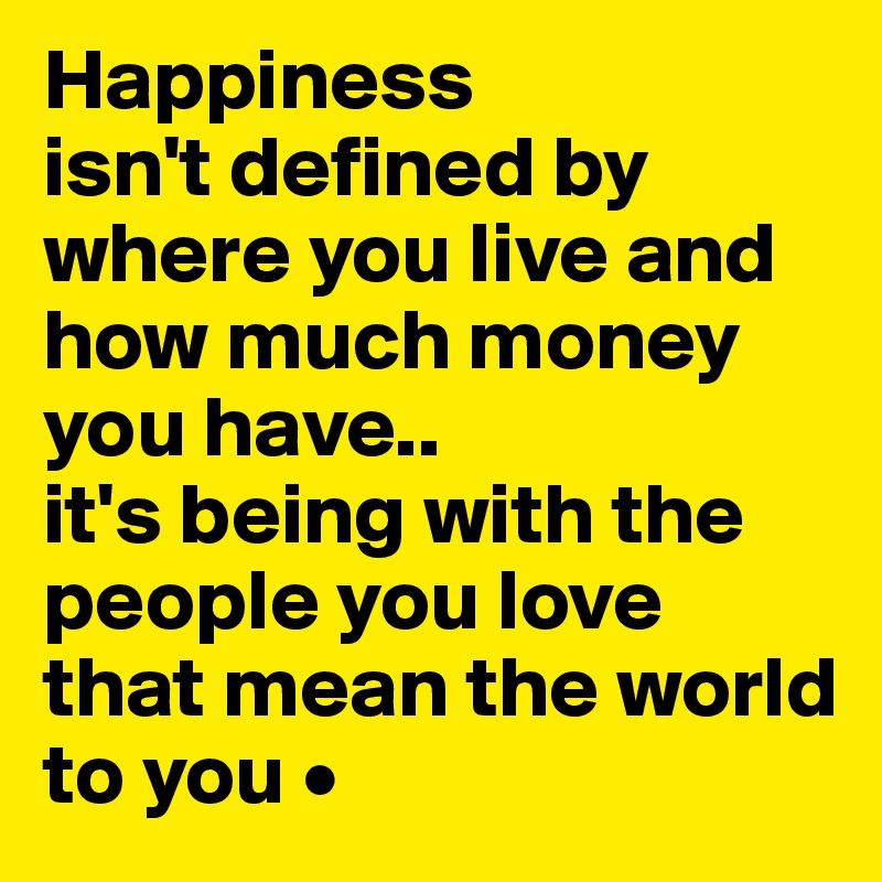 """is happiness defined by money The clichéd phrase, """"money can't buy happiness,"""" is heard often because it is true people who have wealth can be unhappy, just as the poor can be living on cloud nine possessions can be gained and lost, and with that comes fear."""