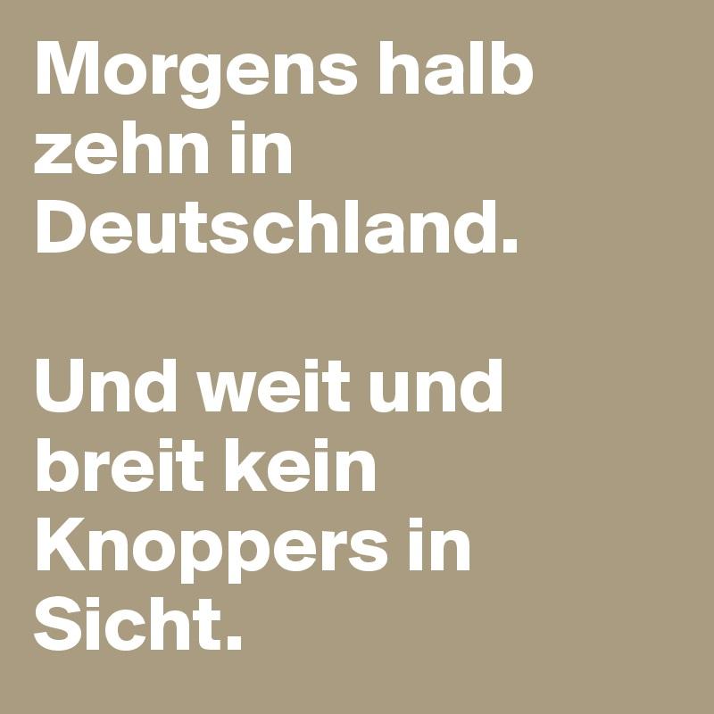 Morgens Halb Zehn In Deutschland Und Weit Und Breit Kein Knoppers