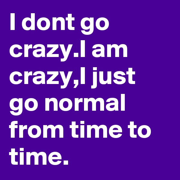 I dont go crazy.I am crazy,I just go normal from time to time.