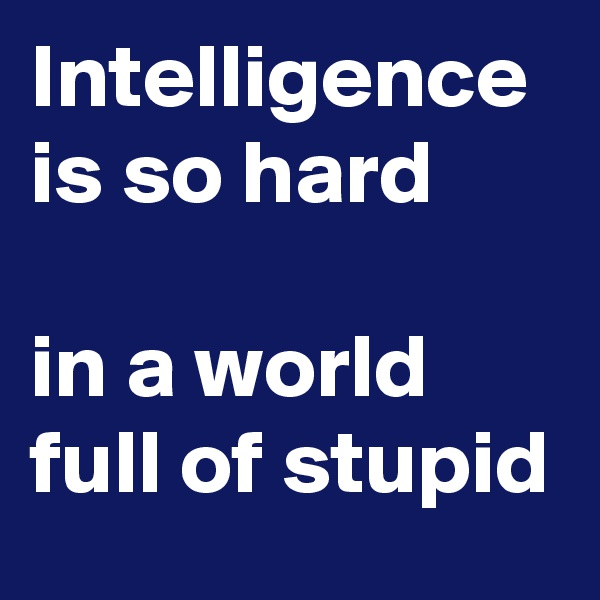 Intelligence is so hard  in a world full of stupid