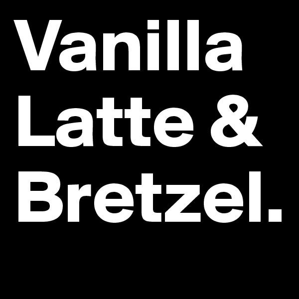 Vanilla Latte & Bretzel.