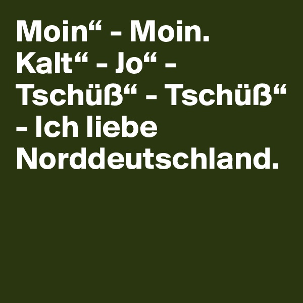 """Moin"""" - Moin. Kalt"""" - Jo"""" - Tschüß"""" - Tschüß"""" - Ich liebe Norddeutschland."""