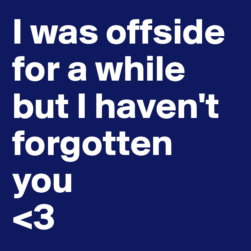 I was offside for a while but I haven't forgotten you <3