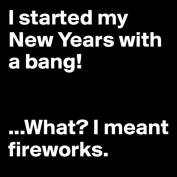 I started my New Years with a bang!    ...What? I meant fireworks.