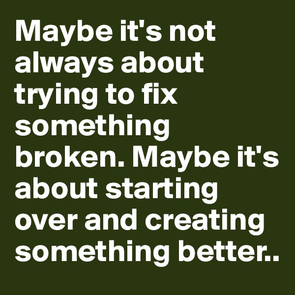 Maybe it's not always about trying to fix something broken. Maybe it's about starting over and creating something better..