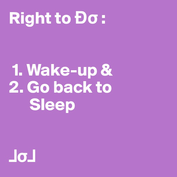 Right to Ðs :      1. Wake-up & 2. Go back to       Sleep   ?s?