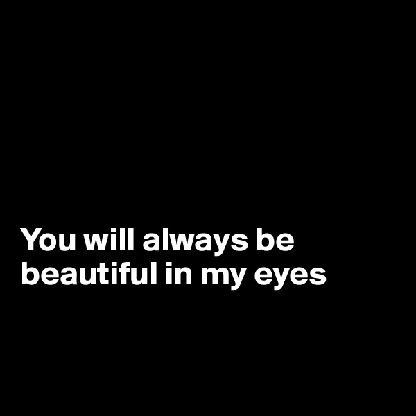 You will always be beautiful in my eyes