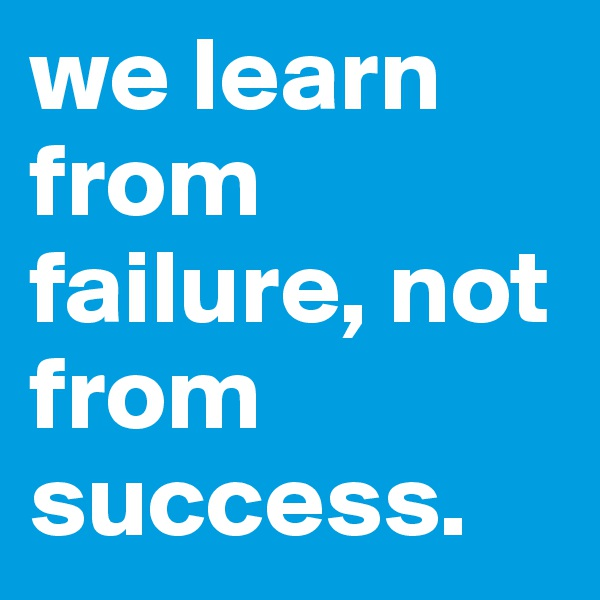 we learn from failure, not from success.