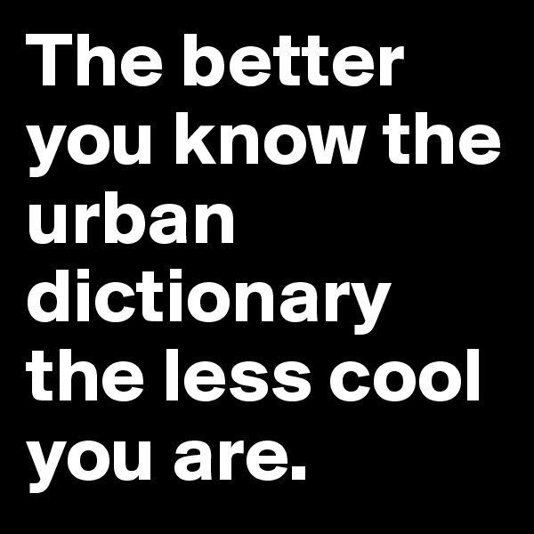 The better you know the urban dictionary the less cool you are.