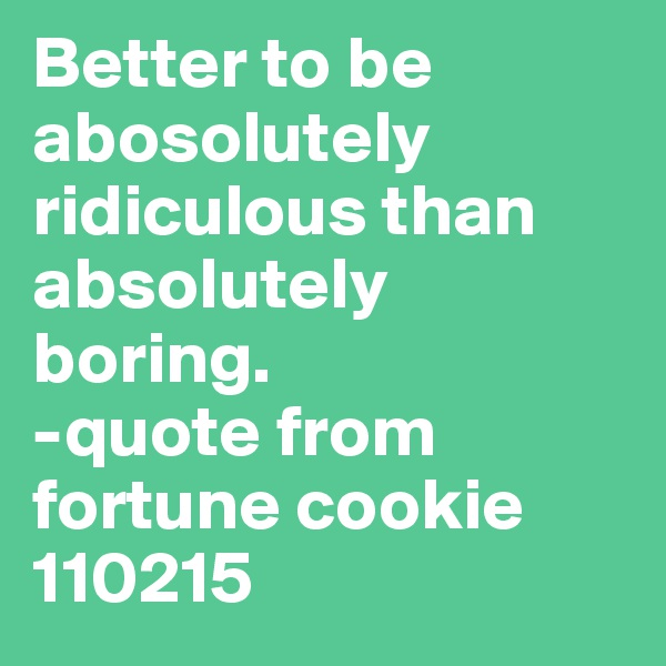 Better to be abosolutely ridiculous than absolutely boring.  -quote from fortune cookie 110215