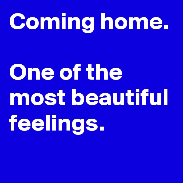 Coming home.  One of the most beautiful feelings.