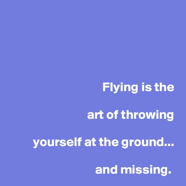 Flying is the   art of throwing   yourself at the ground...  and missing.