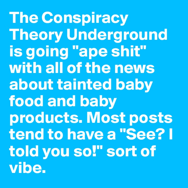 "The Conspiracy Theory Underground is going ""ape shit"" with all of the news about tainted baby food and baby products. Most posts tend to have a ""See? I told you so!"" sort of vibe."