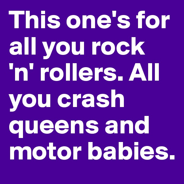 This one's for all you rock 'n' rollers. All you crash queens and motor babies.