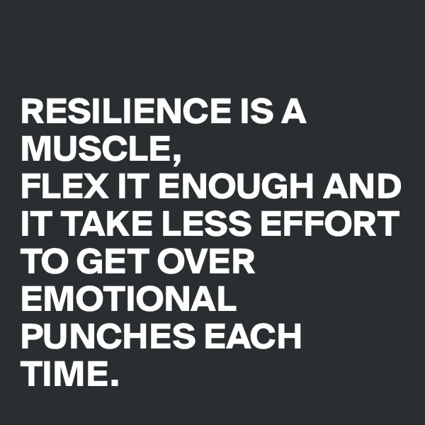 RESILIENCE IS A MUSCLE, FLEX IT ENOUGH AND IT TAKE LESS EFFORT TO GET OVER EMOTIONAL PUNCHES EACH TIME.