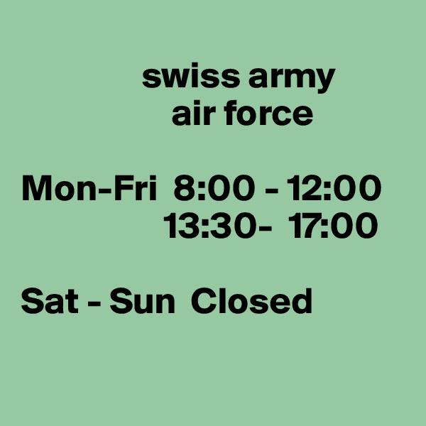swiss army                      air force  Mon-Fri  8:00 - 12:00                    13:30-  17:00  Sat - Sun  Closed