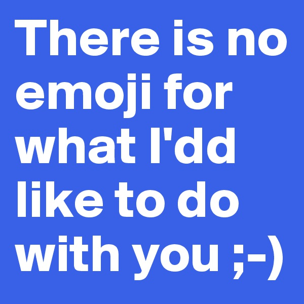 There is no emoji for what I'dd like to do with you ;-)