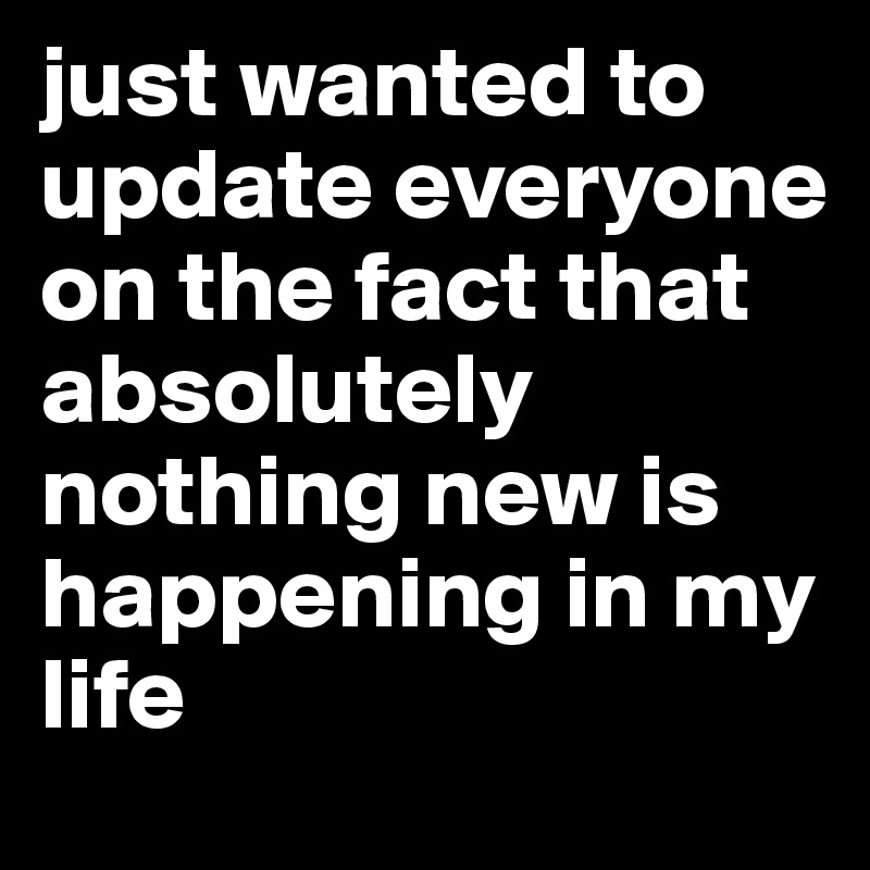 just wanted to update everyone on the fact that absolutely nothing new is happening in my life