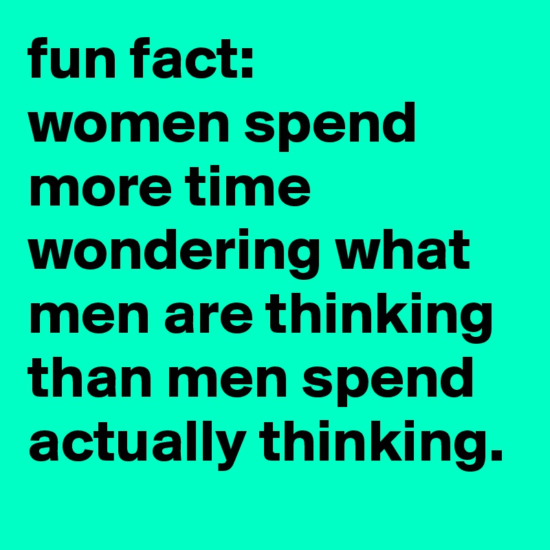 fun fact: women spend more time wondering what men are thinking than men spend actually thinking.