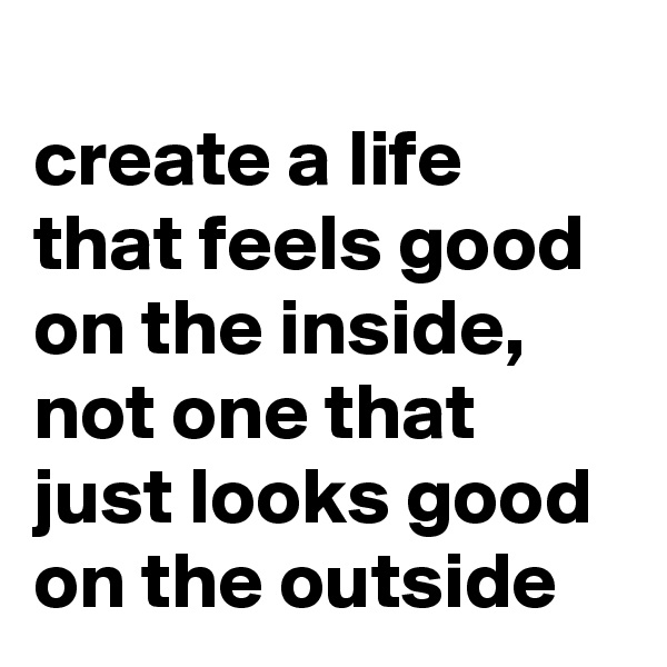 create a life that feels good on the inside, not one that just looks good on the outside