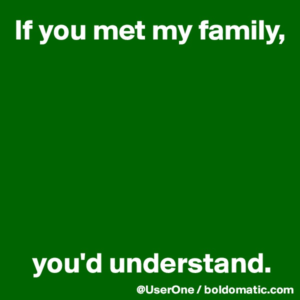 If you met my family,           you'd understand.