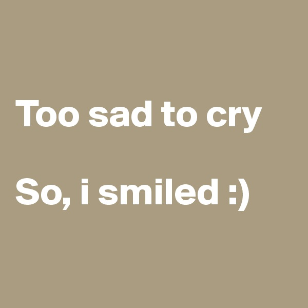 Too sad to cry  So, i smiled :)