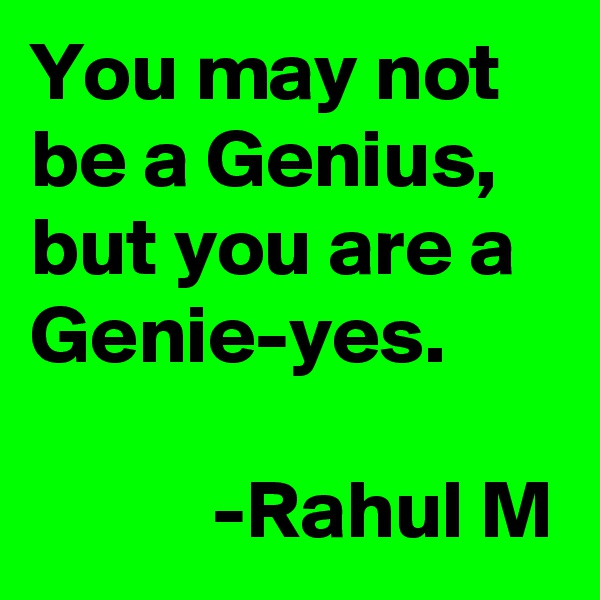 You may not be a Genius, but you are a Genie-yes.             -Rahul M