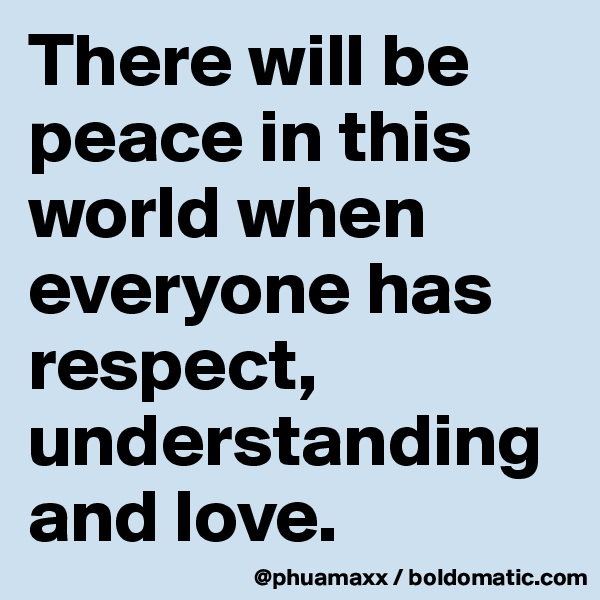 There will be peace in this world when everyone has respect, understanding and love.