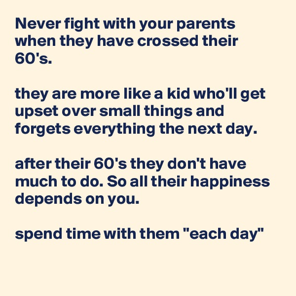 """Never fight with your parents when they have crossed their 60's.  they are more like a kid who'll get upset over small things and forgets everything the next day.  after their 60's they don't have much to do. So all their happiness depends on you.   spend time with them """"each day"""""""